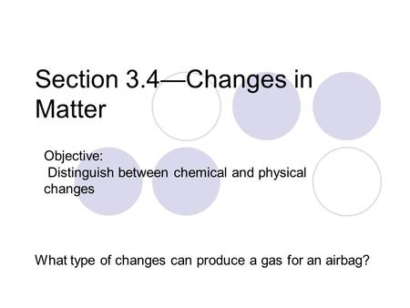 Section 3.4—Changes in Matter What type of changes can produce a gas for an airbag? Objective: Distinguish between chemical and physical changes.