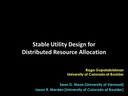 Raga Gopalakrishnan University of Colorado at Boulder Sean D. Nixon (University of Vermont) Jason R. Marden (University of Colorado at Boulder) Stable.