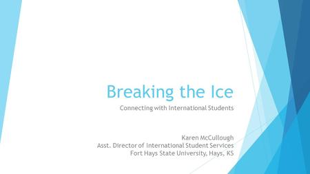 Breaking the Ice Connecting with International Students Karen McCullough Asst. Director of International Student Services Fort Hays State University, Hays,