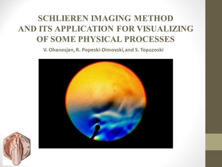 SCHLIEREN IMAGING METHOD AND ITS APPLICATION FOR VISUALIZING OF SOME PHYSICAL PROCESSES V. Ohanesjan, R. Popeski-Dimovski, and S. Topuzoski.