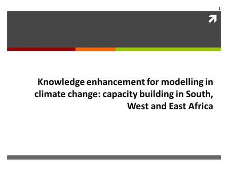  1 Knowledge enhancement for modelling in climate change: capacity building in South, West and East Africa.