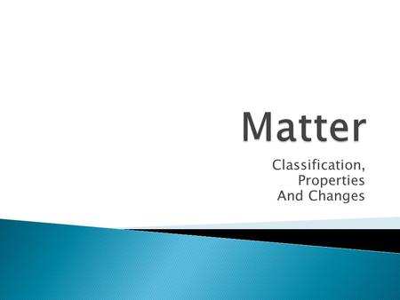Classification, Properties And Changes. MatterSubstancesElementsCompoundsMixturesHomogeneousHeterogeneous.