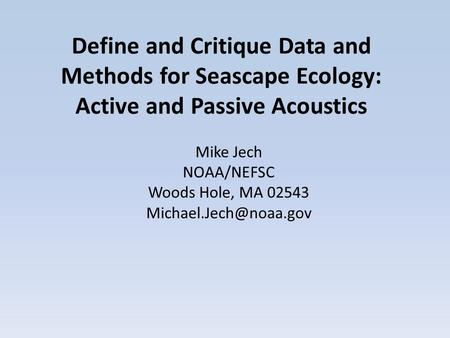 Define and Critique Data and Methods for Seascape Ecology: Active and Passive Acoustics Mike Jech NOAA/NEFSC Woods Hole, MA 02543