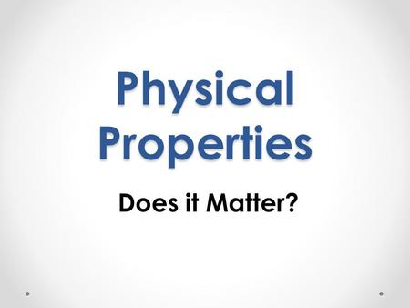 Physical Properties Does it Matter?. What is matter? Look around the classroom. Everything, from the clothes you are wearing to the air you breath is.