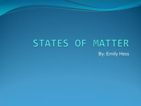 By: Emily Hess. States of matter Classification and Properties of matter Behavior of molecules of matter Cycles associated with states of matter.