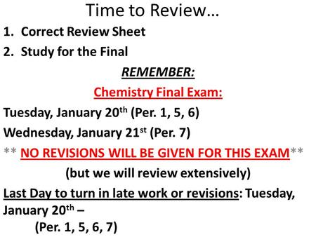Time to Review… 1.Correct Review Sheet 2.Study for the Final REMEMBER: Chemistry Final Exam: Tuesday, January 20 th (Per. 1, 5, 6) Wednesday, January 21.