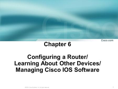 1 © 2004, Cisco Systems, Inc. All rights reserved. Chapter 6 Configuring a Router/ Learning About Other Devices/ Managing Cisco IOS Software.