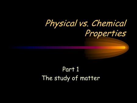 Physical vs. Chemical Properties Part 1 The study of matter.
