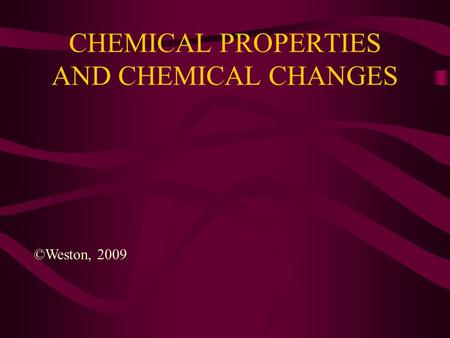 CHEMICAL PROPERTIES AND CHEMICAL CHANGES ©Weston, 2009.