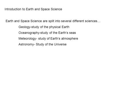 Introduction to Earth and Space Science Earth and Space Science are split into several different sciences… Geology-study of the physical Earth Oceanography-study.