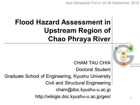 Flood Hazard Assessment in Upstream Region of Chao Phraya River CHAM TAU CHIA Doctoral Student Graduate School of Engineering, Kyushu University Civil.