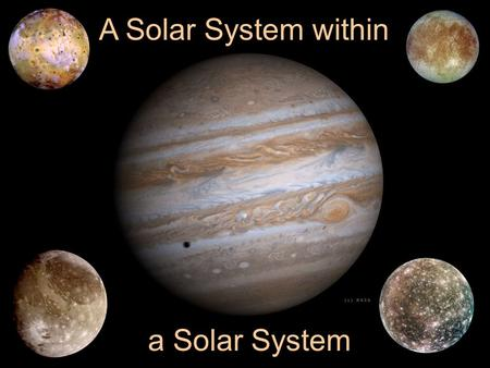 A Solar System within a Solar System. Physical Properties EarthJupiter Mass 1 318 kg 5.97x10 24 1.899x10 27.