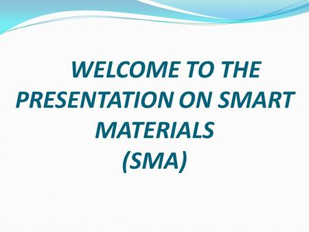 WELCOME TO THE PRESENTATION ON SMART MATERIALS (SMA)