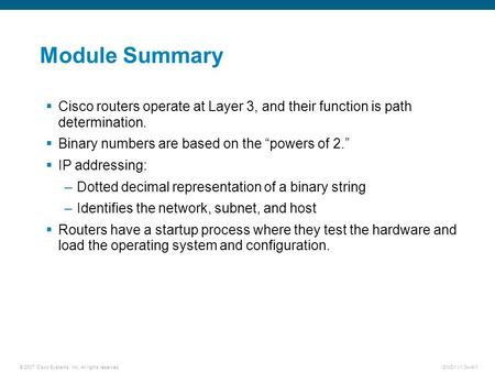 © 2007 Cisco Systems, Inc. All rights reserved.ICND1 v1.0—4-1 Module Summary  Cisco routers operate at Layer 3, and their function is path determination.