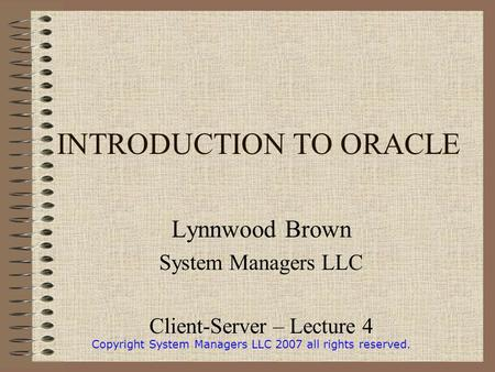 INTRODUCTION TO ORACLE Lynnwood Brown System Managers LLC Client-Server – Lecture 4 Copyright System Managers LLC 2007 all rights reserved.