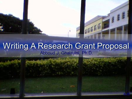 Writing A Research Grant Proposal AJG Abboud J. Ghalayini, Ph.D.