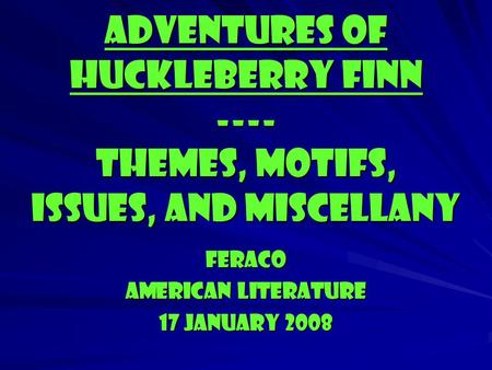 Adventures of Huckleberry Finn ---- Themes, motifs, Issues, and Miscellany Feraco American literature 17 january 2008.