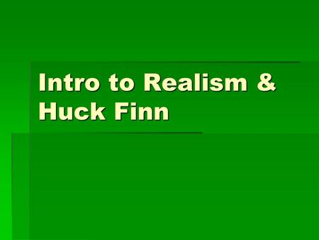 Intro to Realism & Huck Finn. A New Era: Realism  Outgrowth of the Civil War.  Cannot romanticize the horrors of war.  Grim reality forces people.