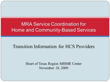 Transition Information for HCS Providers Heart of Texas Region MHMR Center November 18, 2009 MRA Service Coordination for Home and Community-Based Services.