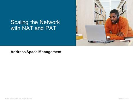 © 2007 Cisco Systems, Inc. All rights reserved.ICND2 v1.0—7-1 Address Space Management Scaling the Network with NAT and PAT.