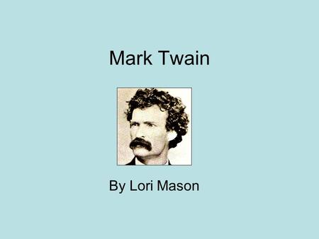 Mark Twain By Lori Mason. Biography Sam Clemens –Born 1935 in Florida, MO –Moved to Hannibal, MO in 1939 –Married Family life important to him –Daughters.