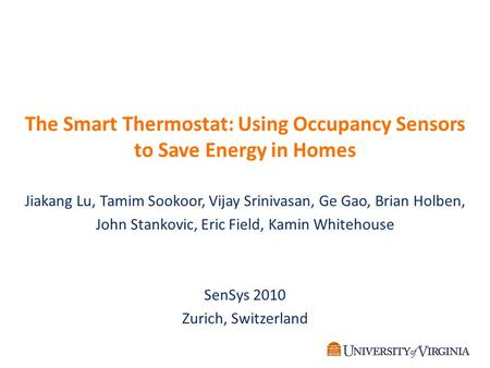 The Smart Thermostat: Using Occupancy Sensors to Save Energy in Homes Jiakang Lu, Tamim Sookoor, Vijay Srinivasan, Ge Gao, Brian Holben, John Stankovic,