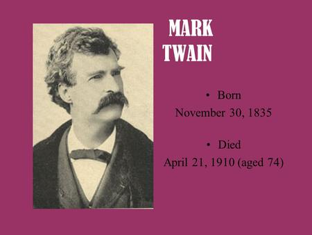 MARK TWAIN Born November 30, 1835 Died April 21, 1910 (aged 74)