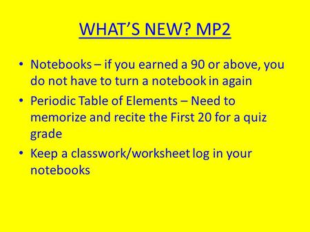 WHAT'S NEW? MP2 Notebooks – if you earned a 90 or above, you do not have to turn a notebook in again Periodic Table of Elements – Need to memorize and.