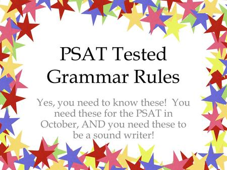 PSAT Tested Grammar Rules Yes, you need to know these! You need these for the PSAT in October, AND you need these to be a sound writer!