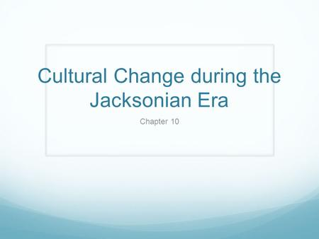 Cultural Change during the Jacksonian Era Chapter 10.