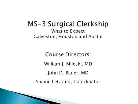 MS-3 Surgical Clerkship What to Expect Galveston, Houston and Austin Course Directors: William J. Mileski, MD John D. Bauer, MD Shaine LeGrand, Coordinator.