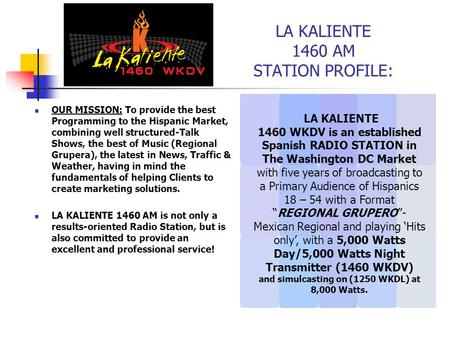 LA KALIENTE 1460 AM STATION PROFILE: OUR MISSION: To provide the best Programming to the Hispanic Market, combining well structured-Talk Shows, the best.