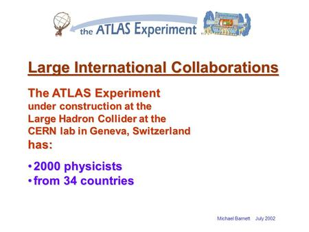 Michael Barnett July 2002 Large International Collaborations The ATLAS Experiment under construction at the Large Hadron Collider at the CERN lab in Geneva,
