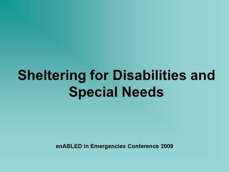 Sheltering for Disabilities and Special Needs enABLED in Emergencies Conference 2009.