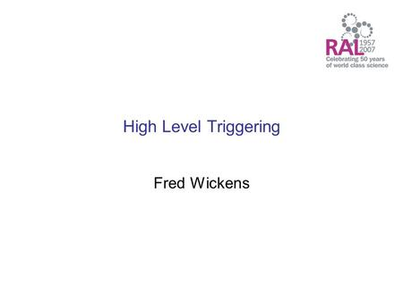 High Level Triggering Fred Wickens. High Level Triggering (HLT) Introduction to triggering and HLT systems –What is Triggering –What is High Level Triggering.