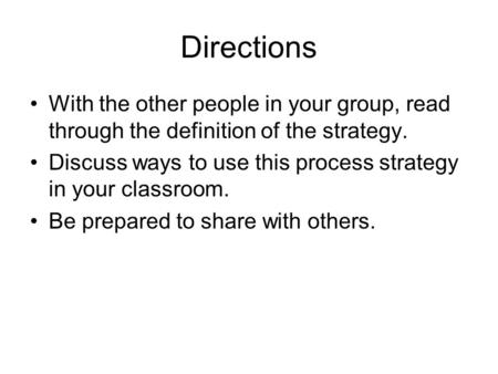 Directions With the other people in your group, read through the definition of the strategy. Discuss ways to use this process strategy in your classroom.
