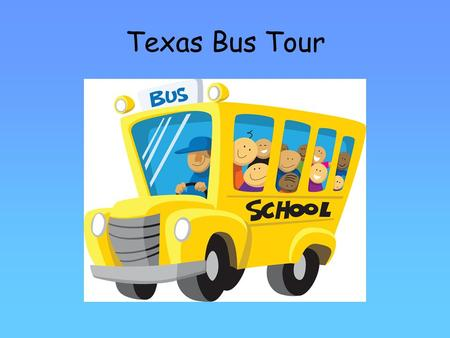 Texas Bus Tour. 4 th Grade Texas Bus Tour Welcome! Our tour guide today is Tumbleweed Tonya Fasten your seatbelts Enter and Exit through the aisle Take.