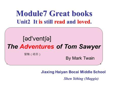 Module7 Great books Unit2 It is still read and loved. Jiaxing Haiyan Bocai Middle School Shen Yebing (Maggie) The Adventures of Tom Sawyer 冒险(经历) By Mark.