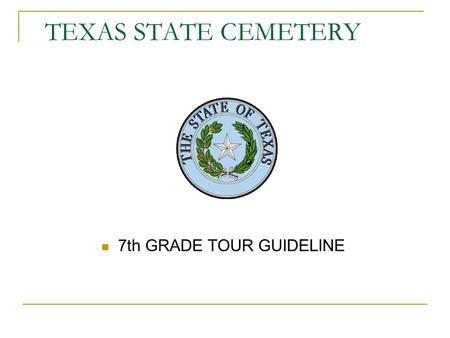 TEXAS STATE CEMETERY 7th GRADE TOUR GUIDELINE. WELCOME The Texas State Cemetery's goals are to educate children of all ages on the importance of preserving.