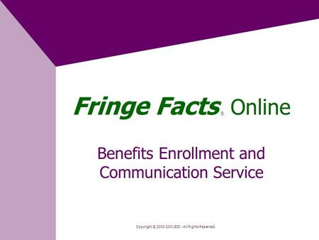 Fringe Facts ® Online Benefits Enrollment and Communication Service Copyright © 2000-2001 BSI - All Rights Reserved.