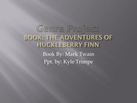 Book By: Mark Twain Ppt. by: Kyle Trimpe Huckleberry Finn escapes from his evil, alcoholic father who is trying to steal his treasure. Huck befriends.