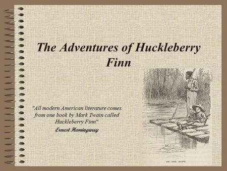 The Adventures of Huckleberry Finn All modern American literature comes from one book by Mark Twain called Huckleberry Finn Ernest Hemingway.