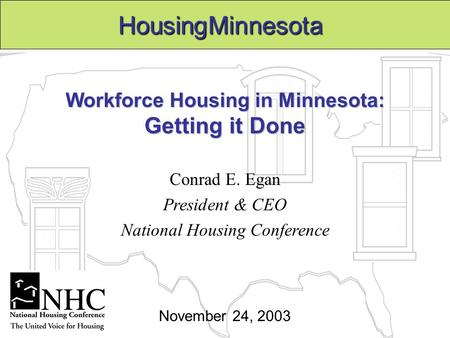 Workforce Housing in Minnesota: Getting it Done Conrad E. Egan President & CEO National Housing Conference HousingMinnesota November 24, 2003.