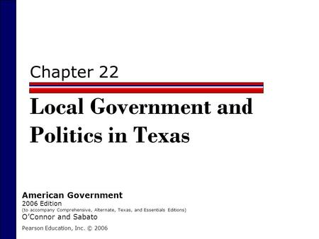 Chapter 22 Local Government and Politics in Texas Pearson Education, Inc. © 2006 American Government 2006 Edition (to accompany Comprehensive, Alternate,