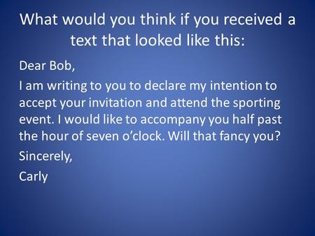 What would you think if you received a text that looked like this: Dear Bob, I am writing to you to declare my intention to accept your invitation and.