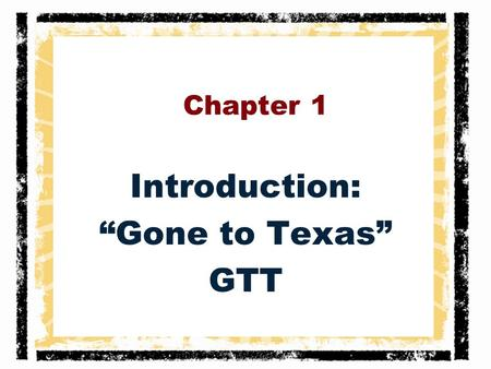 "Chapter 1 Introduction: ""Gone to Texas"" GTT. Gone to Texas In the early 1800's, people would find the initials G.T.T. carved on the doors of families'"