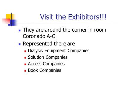 Visit the Exhibitors!!! They are around the corner in room Coronado A-C Represented there are Dialysis Equipment Companies Solution Companies Access Companies.