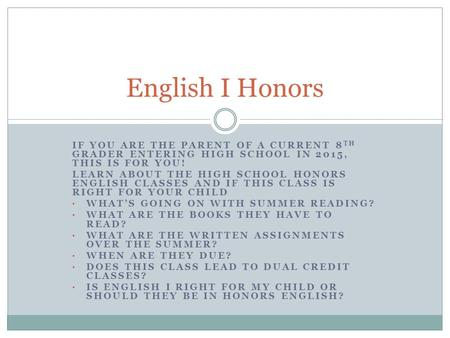IF YOU ARE THE PARENT OF A CURRENT 8 TH GRADER ENTERING HIGH SCHOOL IN 2015, THIS IS FOR YOU! LEARN ABOUT THE HIGH SCHOOL HONORS ENGLISH CLASSES AND IF.