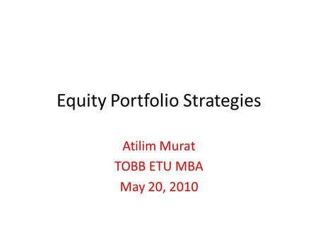 Equity Portfolio Strategies Atilim Murat TOBB ETU MBA May 20, 2010.