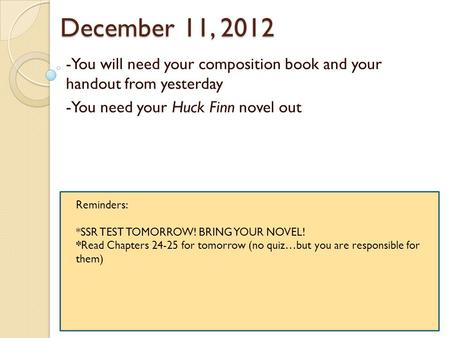 December 11, 2012 -You will need your composition book and your handout from yesterday -You need your Huck Finn novel out Reminders: *SSR TEST TOMORROW!